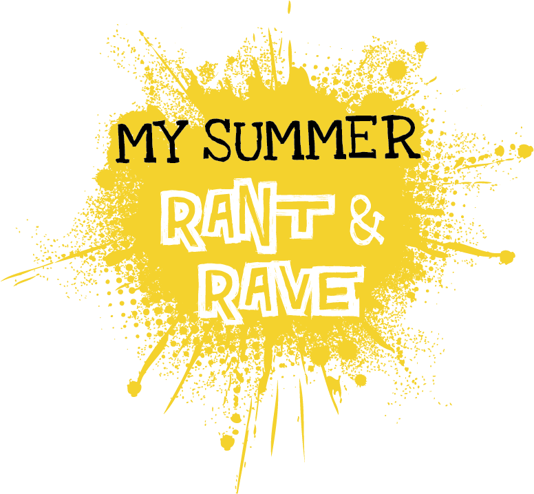 My Summer Rant & Rave